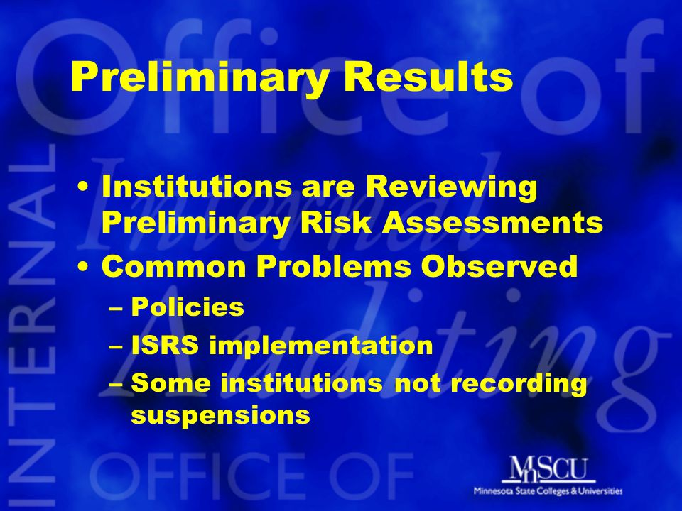 Preliminary Results Institutions are Reviewing Preliminary Risk Assessments Common Problems Observed –Policies –ISRS implementation –Some institutions