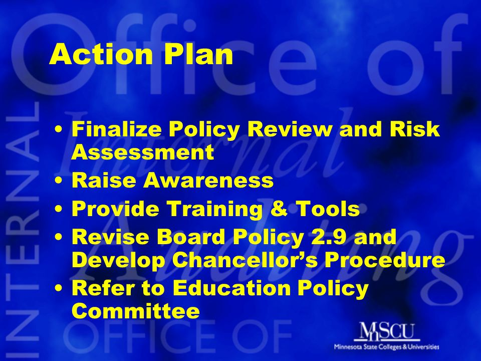 Action Plan Finalize Policy Review and Risk Assessment Raise Awareness Provide Training & Tools Revise Board Policy 2.9 and Develop Chancellor's Procedure Refer to Education Policy Committee