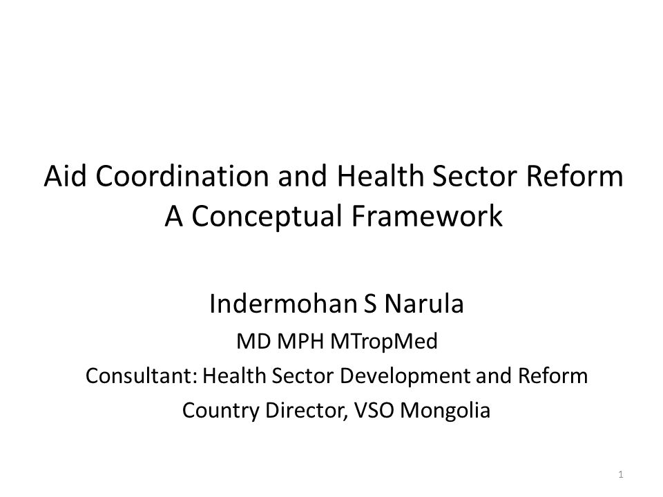 Aid Coordination and Health Sector Reform A Conceptual Framework Indermohan S Narula MD MPH MTropMed Consultant: Health Sector Development and Reform Country Director, VSO Mongolia 1