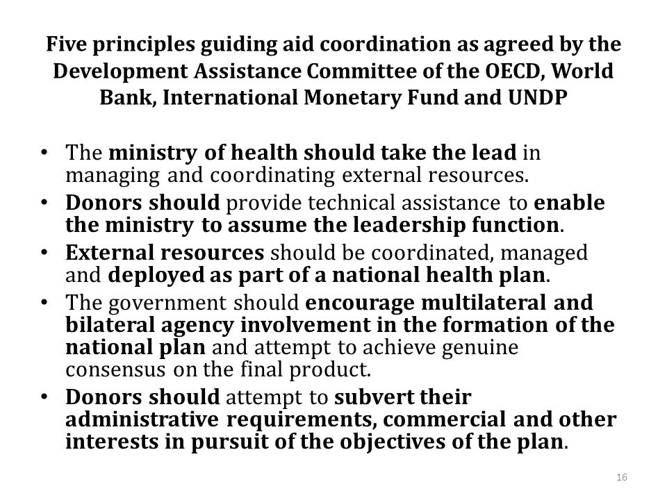 Five principles guiding aid coordination as agreed by the Development Assistance Committee of the OECD, World Bank, International Monetary Fund and UNDP The ministry of health should take the lead in managing and coordinating external resources.