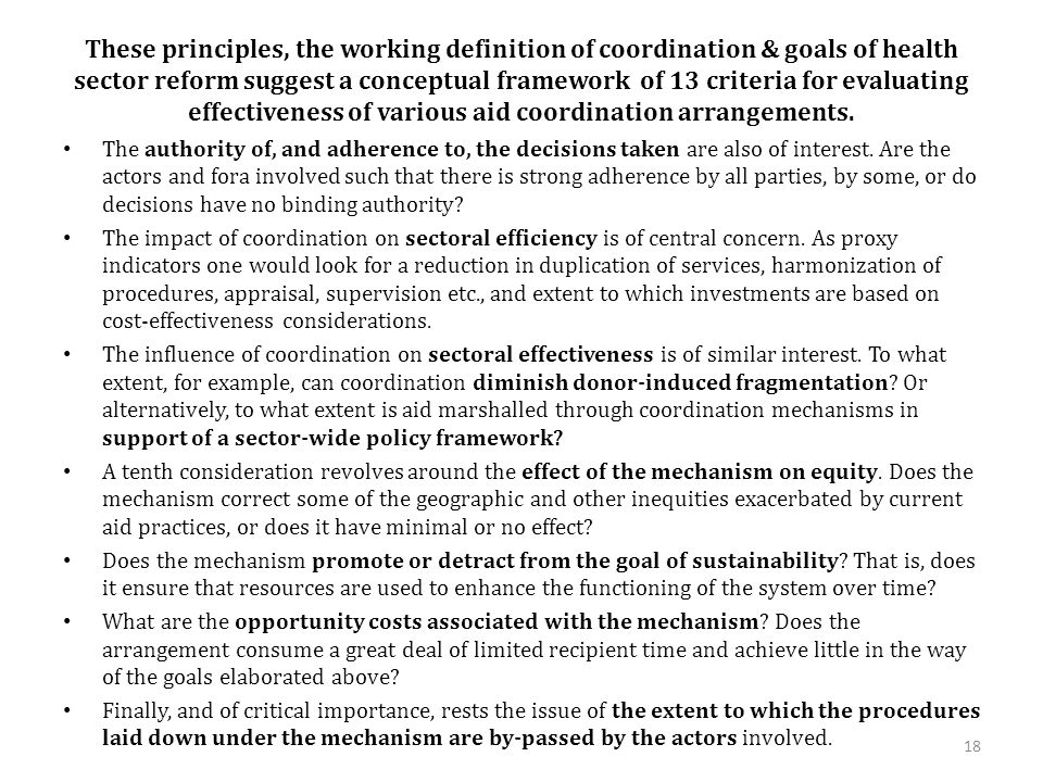 These principles, the working definition of coordination & goals of health sector reform suggest a conceptual framework of 13 criteria for evaluating effectiveness of various aid coordination arrangements.