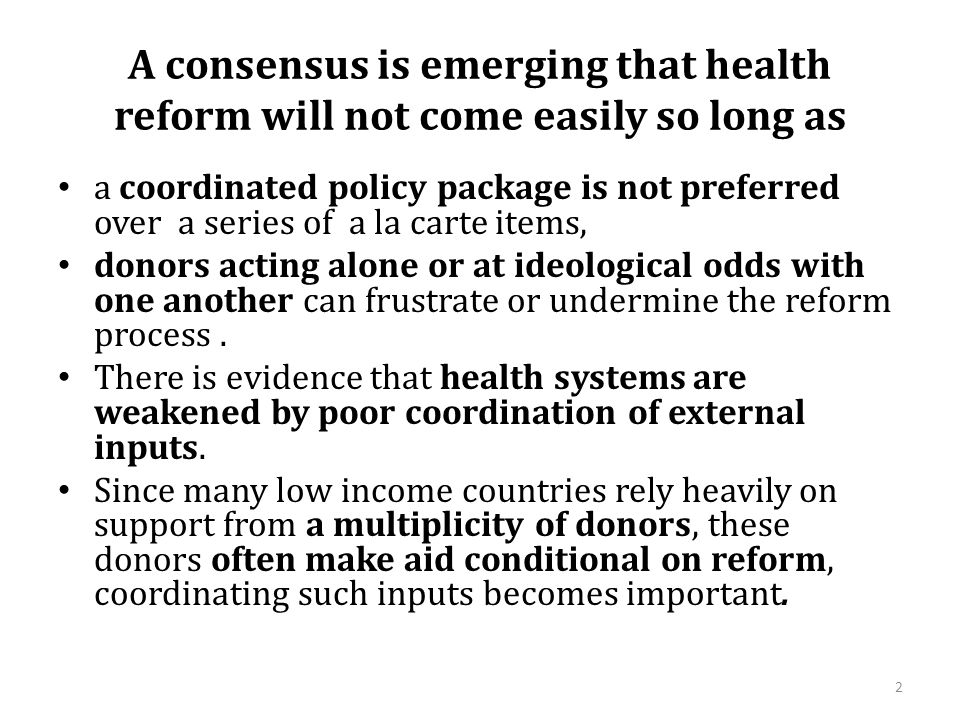 A consensus is emerging that health reform will not come easily so long as a coordinated policy package is not preferred over a series of a la carte items, donors acting alone or at ideological odds with one another can frustrate or undermine the reform process.
