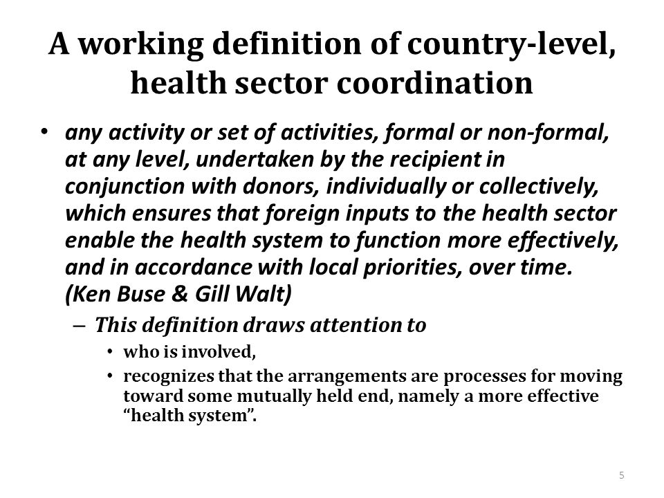 A working definition of country-level, health sector coordination any activity or set of activities, formal or non-formal, at any level, undertaken by the recipient in conjunction with donors, individually or collectively, which ensures that foreign inputs to the health sector enable the health system to function more effectively, and in accordance with local priorities, over time.