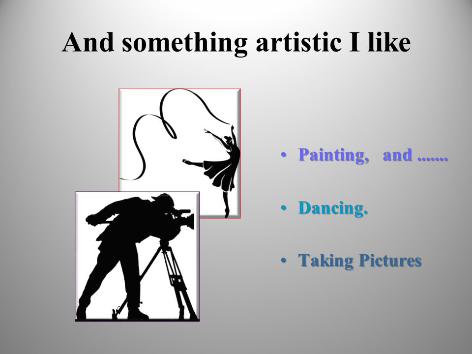 And something artistic I like Painting, and.......Painting, and....... Dancing.Dancing. Taking PicturesTaking Pictures