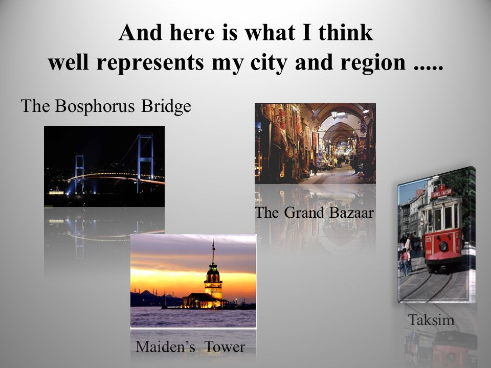 And here is what I think well represents my city and region..... The Bosphorus Bridge Taksim Maiden's Tower The Grand Bazaar