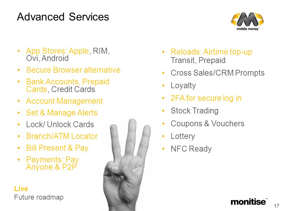 Advanced Services App Stores: Apple, RIM, Ovi, Android Secure Browser alternative Bank Accounts, Prepaid Cards, Credit Cards Account Management Set & Manage Alerts Lock/ Unlock Cards Branch/ATM Locator Bill Present & Pay Payments: Pay Anyone & P2P Reloads: Airtime top-up Transit, Prepaid Cross Sales/CRM Prompts Loyalty 2FA for secure log in Stock Trading Coupons & Vouchers Lottery NFC Ready Live Future roadmap 17