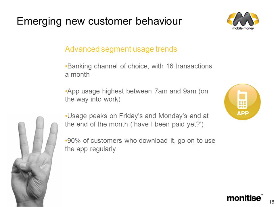 Emerging new customer behaviour Advanced segment usage trends Banking channel of choice, with 16 transactions a month App usage highest between 7am and 9am (on the way into work) Usage peaks on Friday's and Monday's and at the end of the month ('have I been paid yet ') 90% of customers who download it, go on to use the app regularly 18