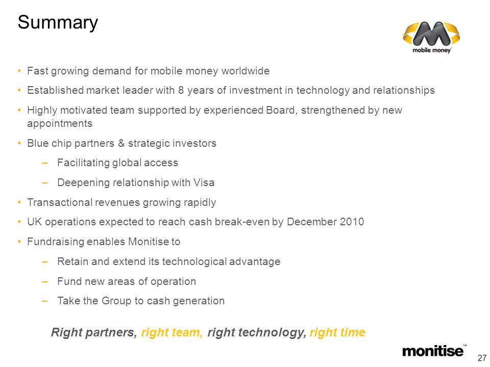 Summary Fast growing demand for mobile money worldwide Established market leader with 8 years of investment in technology and relationships Highly motivated team supported by experienced Board, strengthened by new appointments Blue chip partners & strategic investors –Facilitating global access –Deepening relationship with Visa Transactional revenues growing rapidly UK operations expected to reach cash break-even by December 2010 Fundraising enables Monitise to –Retain and extend its technological advantage –Fund new areas of operation –Take the Group to cash generation Right partners, right team, right technology, right time 27
