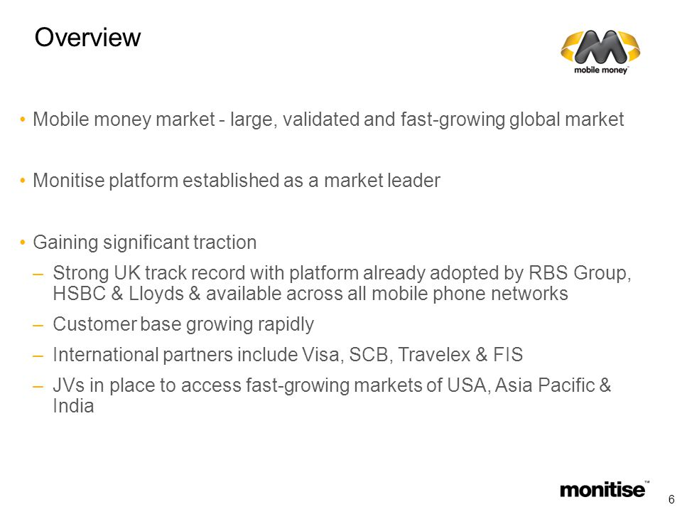 Overview Mobile money market - large, validated and fast-growing global market Monitise platform established as a market leader Gaining significant traction –Strong UK track record with platform already adopted by RBS Group, HSBC & Lloyds & available across all mobile phone networks –Customer base growing rapidly –International partners include Visa, SCB, Travelex & FIS –JVs in place to access fast-growing markets of USA, Asia Pacific & India 6