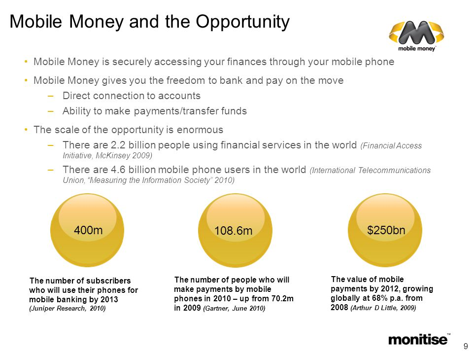 Mobile Money and the Opportunity Mobile Money is securely accessing your finances through your mobile phone Mobile Money gives you the freedom to bank and pay on the move –Direct connection to accounts –Ability to make payments/transfer funds The scale of the opportunity is enormous –There are 2.2 billion people using financial services in the world (Financial Access Initiative, McKinsey 2009) –There are 4.6 billion mobile phone users in the world (International Telecommunications Union, Measuring the Information Society 2010) The number of people who will make payments by mobile phones in 2010 – up from 70.2m in 2009 (Gartner, June 2010) The value of mobile payments by 2012, growing globally at 68% p.a.