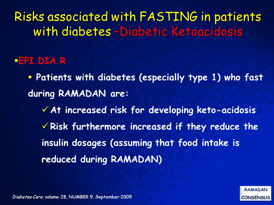 Diabetes Care, volume 28, NUMBER 9, September 2005  EPI.DIA.R  Patients with diabetes (especially type 1) who fast during RAMADAN are: At increased risk for developing keto-acidosis Risk furthermore increased if they reduce the insulin dosages (assuming that food intake is reduced during RAMADAN) Risks associated with FASTING in patients with diabetes –Diabetic Ketoacidosis