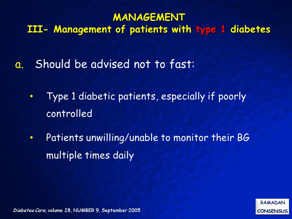 Diabetes Care, volume 28, NUMBER 9, September 2005 a. Should be advised not to fast: Type 1 diabetic patients, especially if poorly controlled Patient