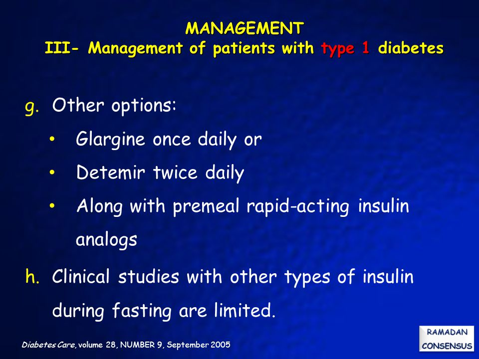 Diabetes Care, volume 28, NUMBER 9, September 2005 g.Other options: Glargine once daily or Detemir twice daily Along with premeal rapid-acting insulin