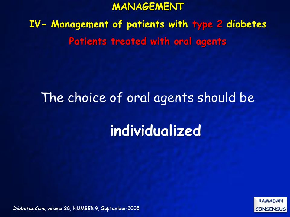 Diabetes Care, volume 28, NUMBER 9, September 2005 individualized The choice of oral agents should be individualized MANAGEMENT IV- Management of patients with type 2 diabetes Patients treated with oral agents