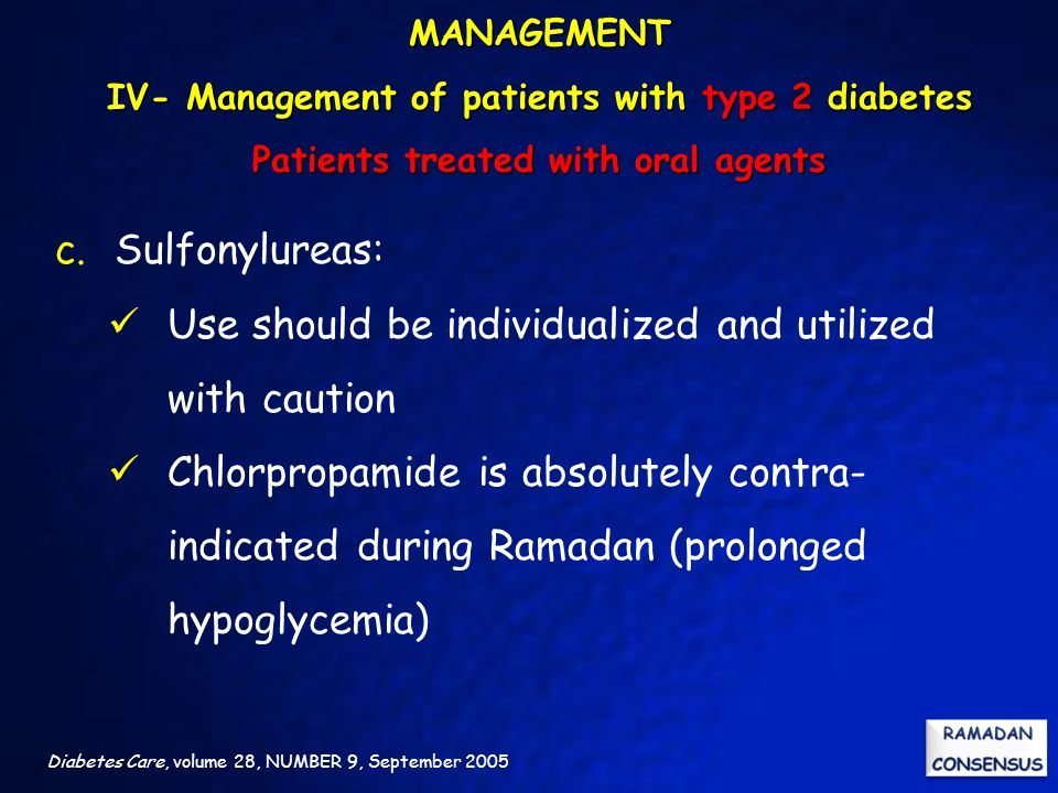 Diabetes Care, volume 28, NUMBER 9, September 2005 c.Sulfonylureas: Use should be individualized and utilized with caution Chlorpropamide is absolutely contra- indicated during Ramadan (prolonged hypoglycemia) MANAGEMENT IV- Management of patients with type 2 diabetes Patients treated with oral agents