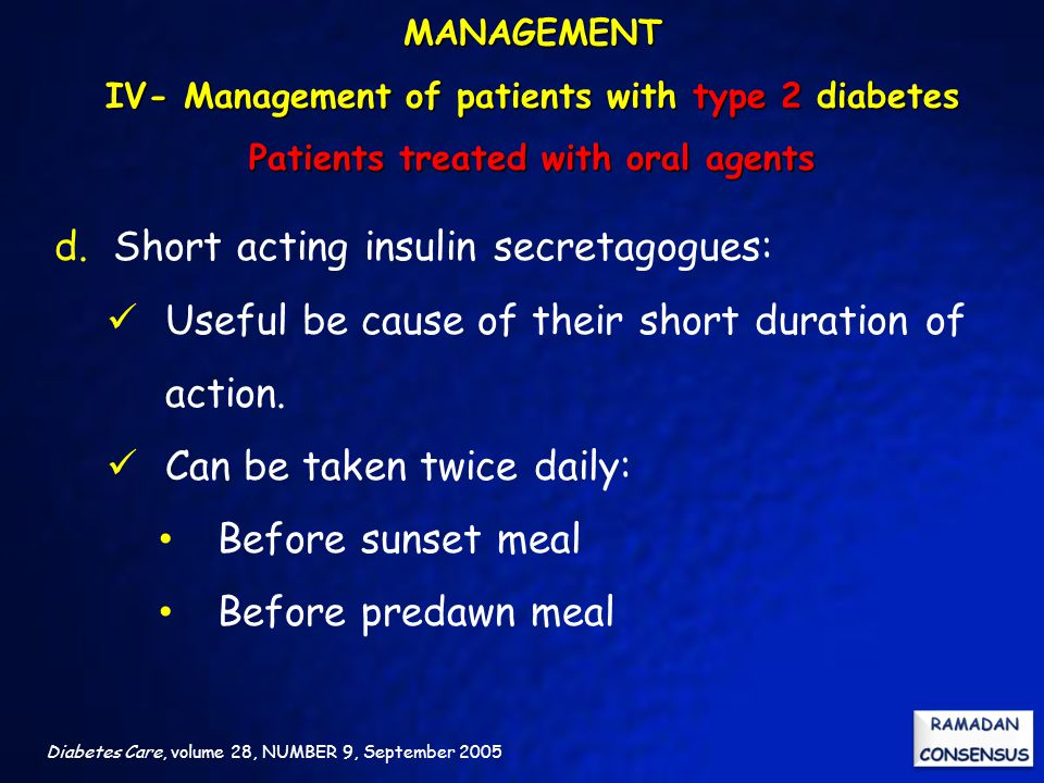 Diabetes Care, volume 28, NUMBER 9, September 2005 d.Short acting insulin secretagogues: Useful be cause of their short duration of action. Can be tak