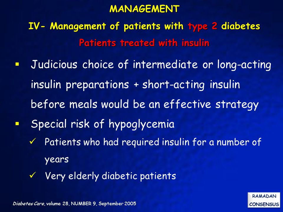 Diabetes Care, volume 28, NUMBER 9, September 2005  Judicious choice of intermediate or long-acting insulin preparations + short-acting insulin before meals would be an effective strategy  Special risk of hypoglycemia Patients who had required insulin for a number of years Very elderly diabetic patients MANAGEMENT IV- Management of patients with type 2 diabetes Patients treated with insulin