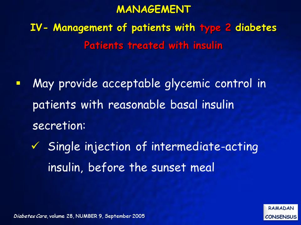 Diabetes Care, volume 28, NUMBER 9, September 2005  May provide acceptable glycemic control in patients with reasonable basal insulin secretion: Single injection of intermediate-acting insulin, before the sunset meal MANAGEMENT IV- Management of patients with type 2 diabetes Patients treated with insulin