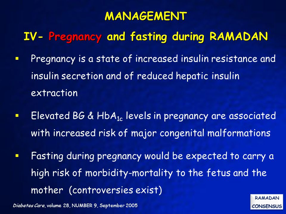 Diabetes Care, volume 28, NUMBER 9, September 2005  Pregnancy is a state of increased insulin resistance and insulin secretion and of reduced hepatic insulin extraction  Elevated BG & HbA 1c levels in pregnancy are associated with increased risk of major congenital malformations  Fasting during pregnancy would be expected to carry a high risk of morbidity-mortality to the fetus and the mother (controversies exist) MANAGEMENT IV- Pregnancy and fasting during RAMADAN