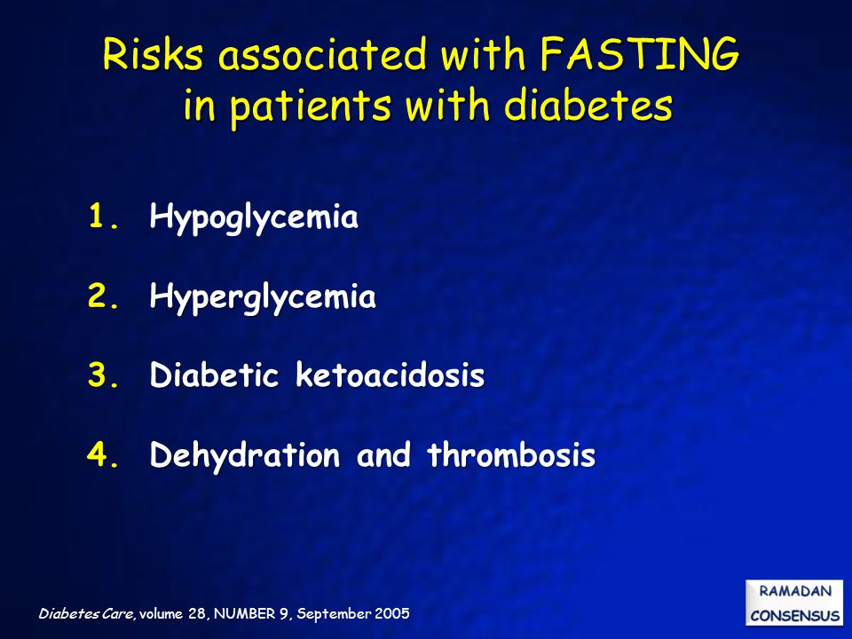 Risks associated with FASTING in patients with diabetes Diabetes Care, volume 28, NUMBER 9, September 2005 1. Hypoglycemia 2. Hyperglycemia 3. Diabeti