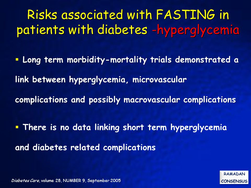 Diabetes Care, volume 28, NUMBER 9, September 2005 Long term morbidity-mortality trials demonstrated a link between hyperglycemia, microvascular complications and possibly macrovascular complications  Long term morbidity-mortality trials demonstrated a link between hyperglycemia, microvascular complications and possibly macrovascular complications  There is no data linking short term hyperglycemia and diabetes related complications Risks associated with FASTING in patients with diabetes -hyperglycemia