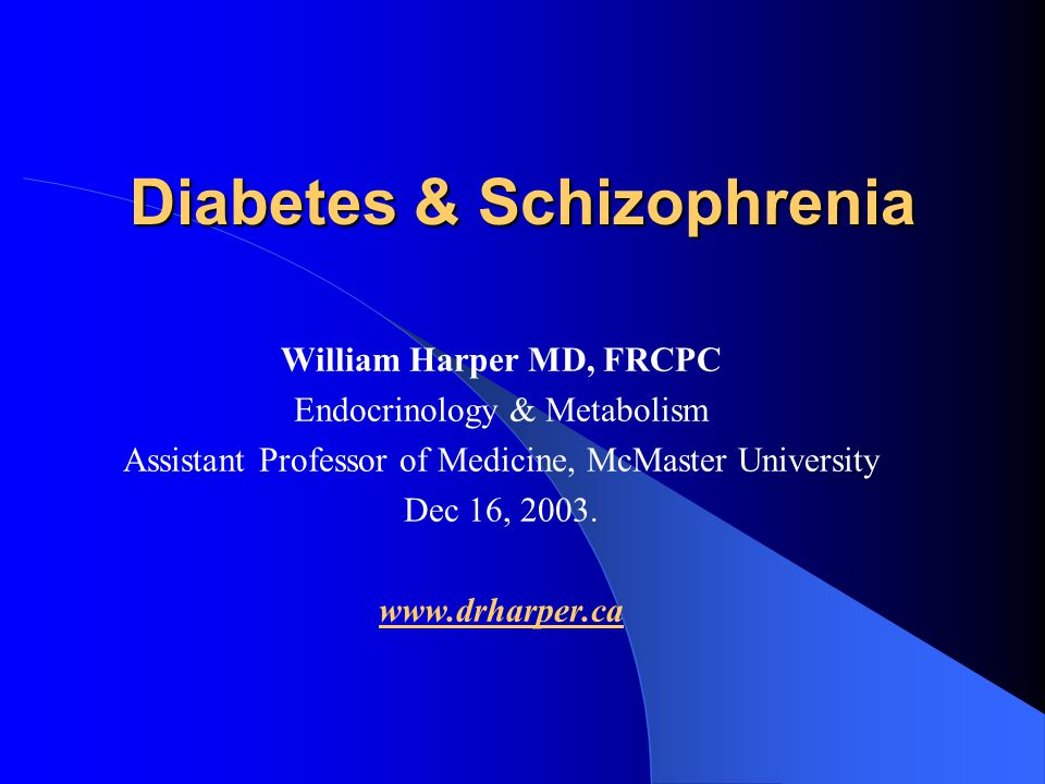 Diabetes & Schizophrenia William Harper MD, FRCPC Endocrinology & Metabolism Assistant Professor of Medicine, McMaster University Dec 16, 2003. www.dr