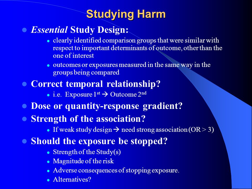 Studying Harm Essential Study Design: clearly identified comparison groups that were similar with respect to important determinants of outcome, other