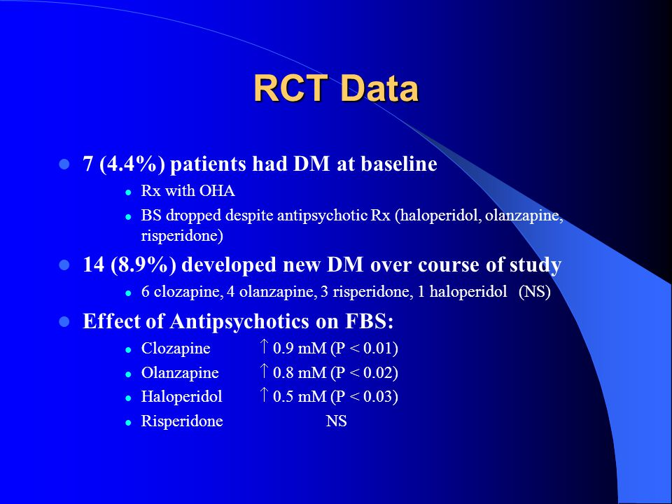 RCT Data 7 (4.4%) patients had DM at baseline Rx with OHA BS dropped despite antipsychotic Rx (haloperidol, olanzapine, risperidone) 14 (8.9%) develop