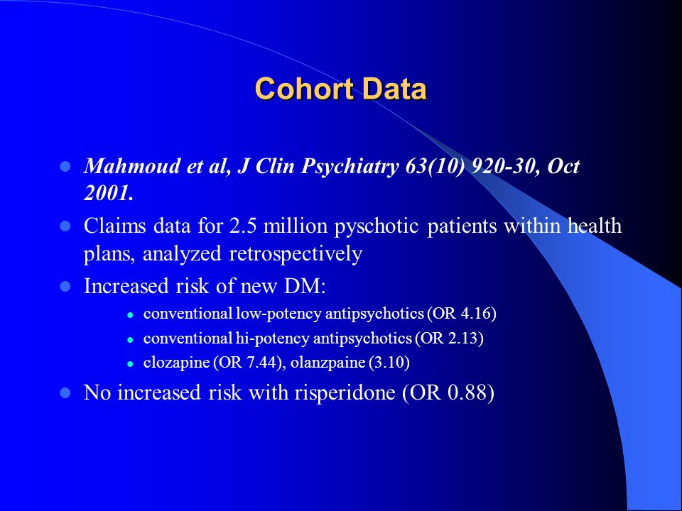 Cohort Data Mahmoud et al, J Clin Psychiatry 63(10) 920-30, Oct 2001. Claims data for 2.5 million pyschotic patients within health plans, analyzed ret