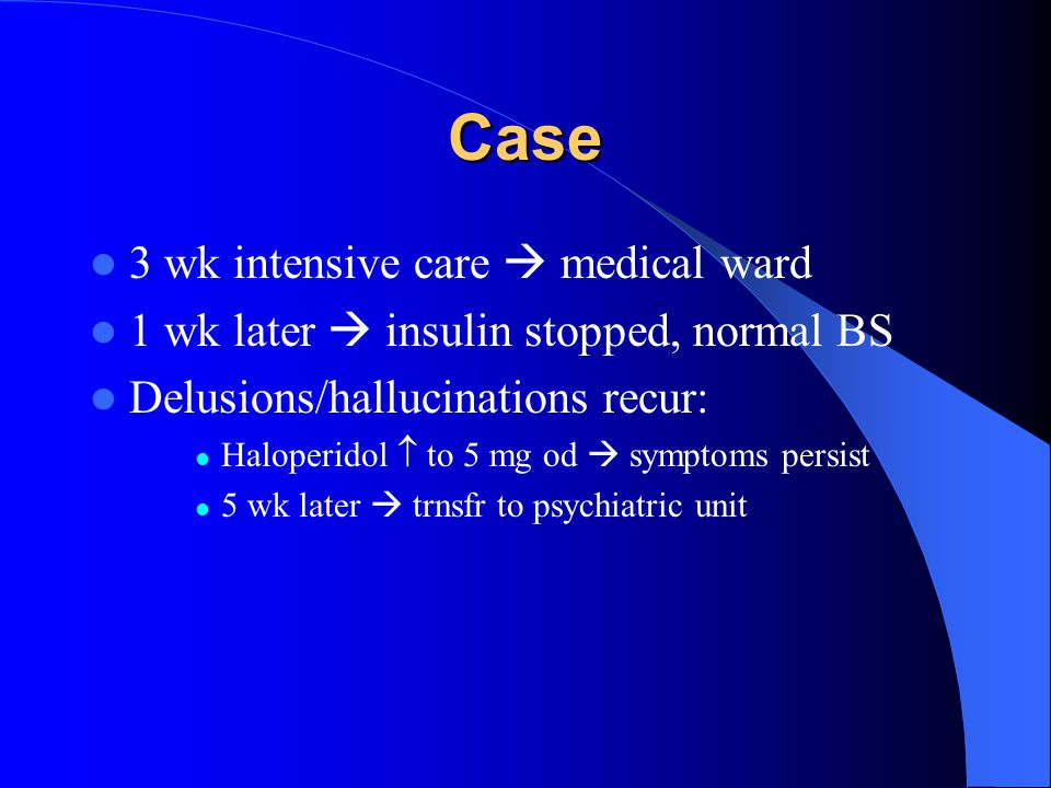 Case 3 wk intensive care  medical ward 1 wk later  insulin stopped, normal BS Delusions/hallucinations recur: Haloperidol  to 5 mg od  symptoms pe