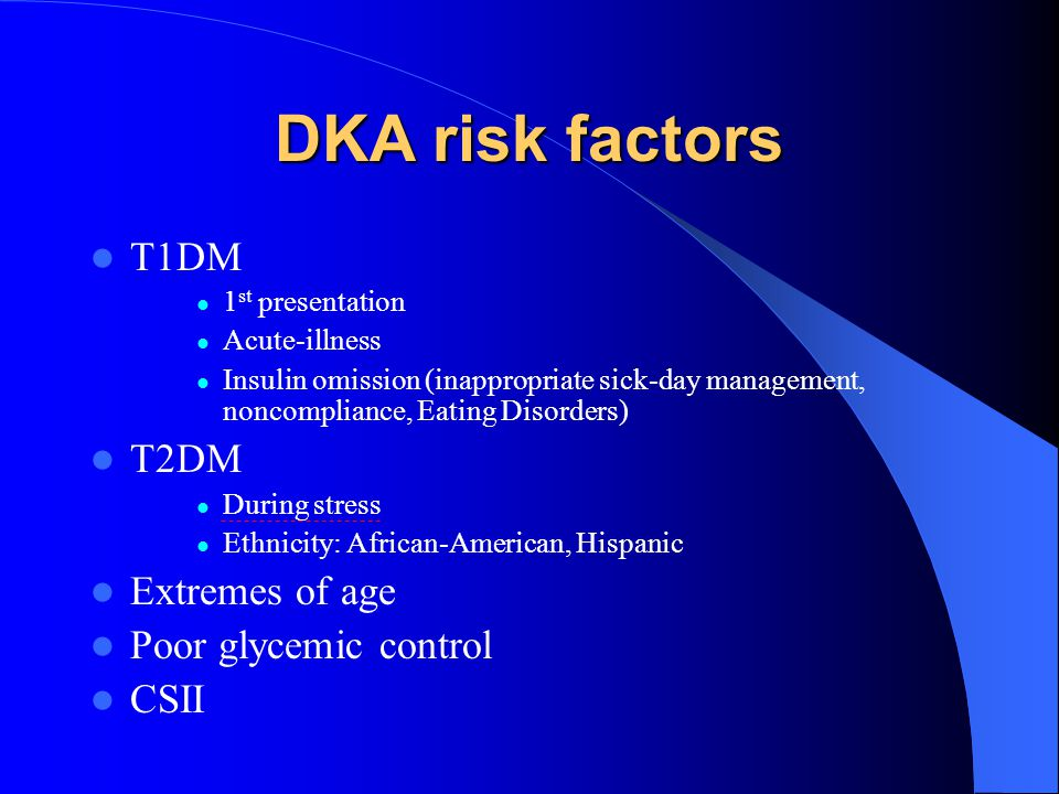 DKA risk factors T1DM 1 st presentation Acute-illness Insulin omission (inappropriate sick-day management, noncompliance, Eating Disorders) T2DM Durin