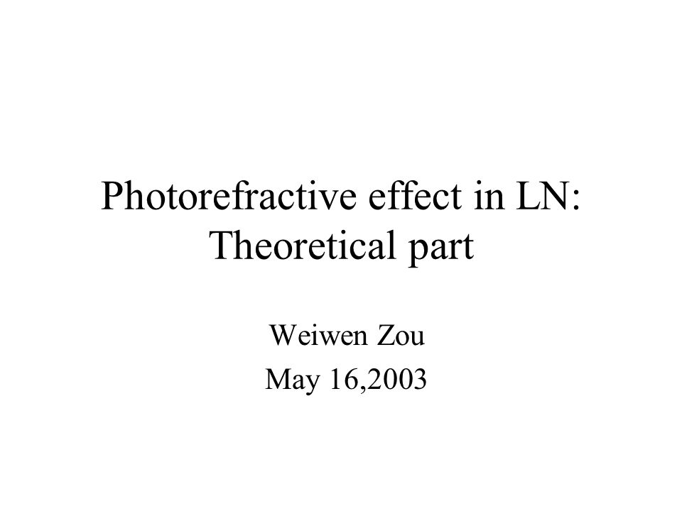 Photorefractive effect in LN: Theoretical part Weiwen Zou May 16,2003