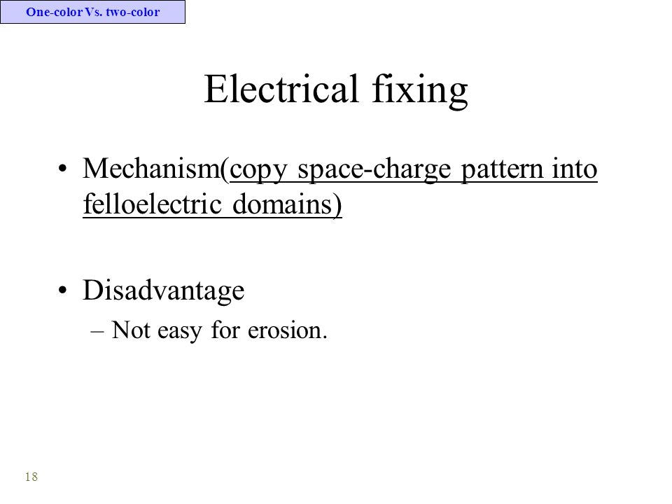 18 Electrical fixing Mechanism(copy space-charge pattern into felloelectric domains) Disadvantage –Not easy for erosion.