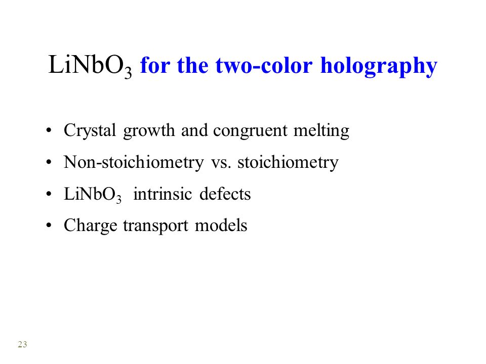 23 LiNbO 3 for the two-color holography Crystal growth and congruent melting Non-stoichiometry vs.