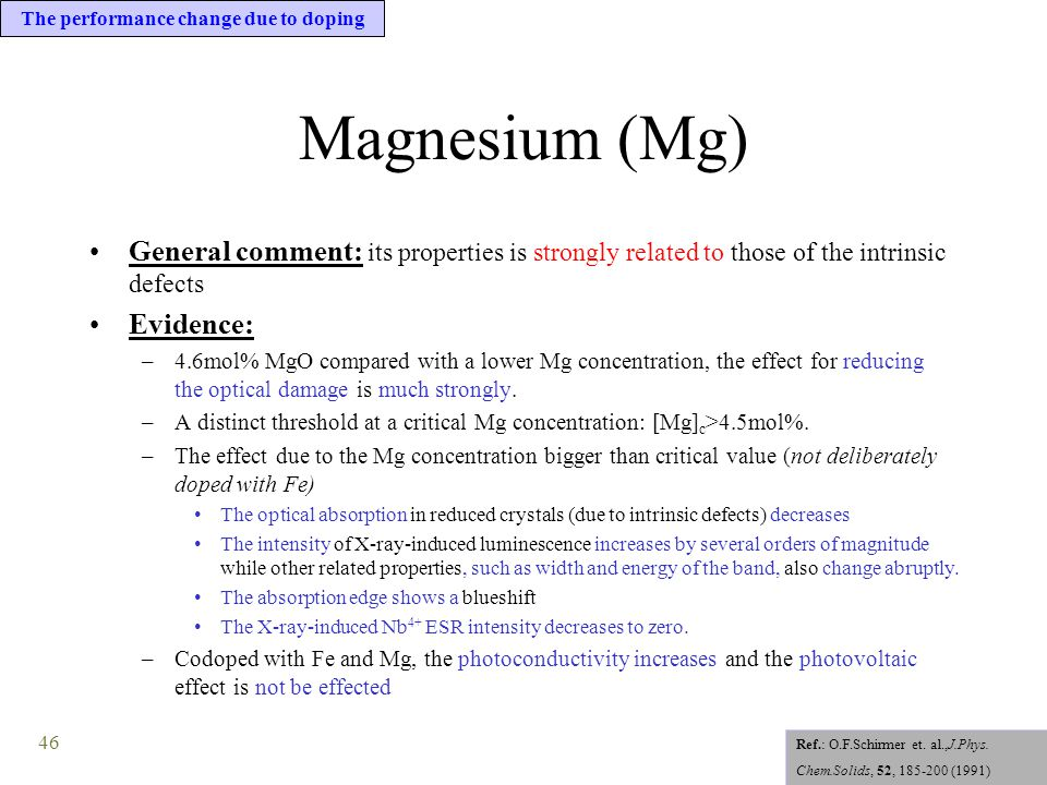 46 Magnesium (Mg) General comment: its properties is strongly related to those of the intrinsic defects Evidence: –4.6mol% MgO compared with a lower Mg concentration, the effect for reducing the optical damage is much strongly.