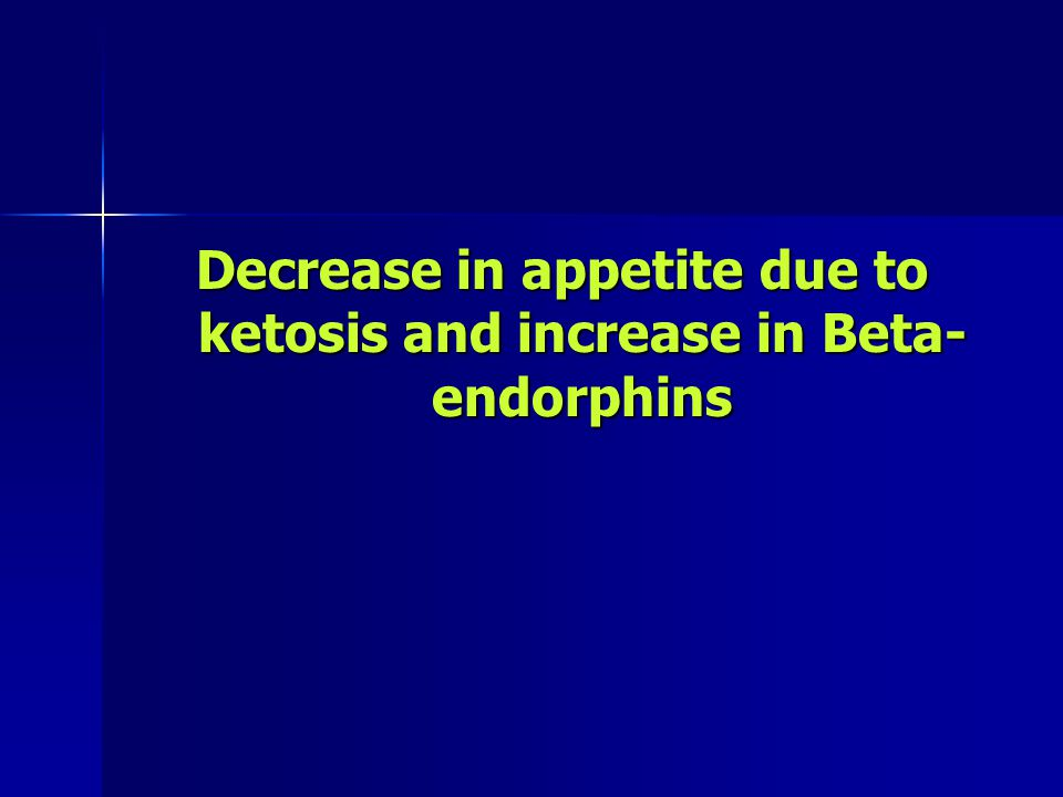 Decrease in appetite due to ketosis and increase in Beta- endorphins