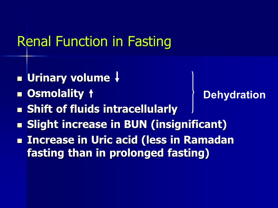 Renal Function in Fasting Urinary volume Urinary volume Osmolality Osmolality Shift of fluids intracellularly Shift of fluids intracellularly Slight increase in BUN (insignificant) Slight increase in BUN (insignificant) Increase in Uric acid (less in Ramadan fasting than in prolonged fasting) Increase in Uric acid (less in Ramadan fasting than in prolonged fasting) Dehydration