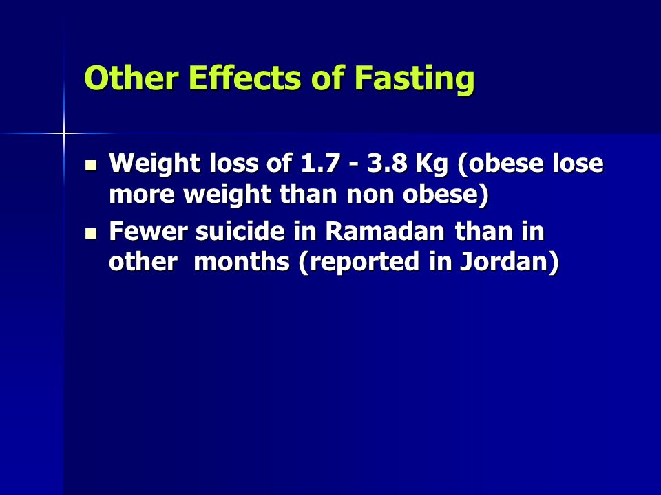 Other Effects of Fasting Weight loss of 1.7 - 3.8 Kg (obese lose more weight than non obese) Weight loss of 1.7 - 3.8 Kg (obese lose more weight than non obese) Fewer suicide in Ramadan than in other months (reported in Jordan) Fewer suicide in Ramadan than in other months (reported in Jordan)