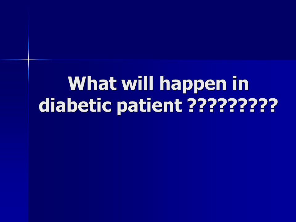 What will happen in diabetic patient ?????????