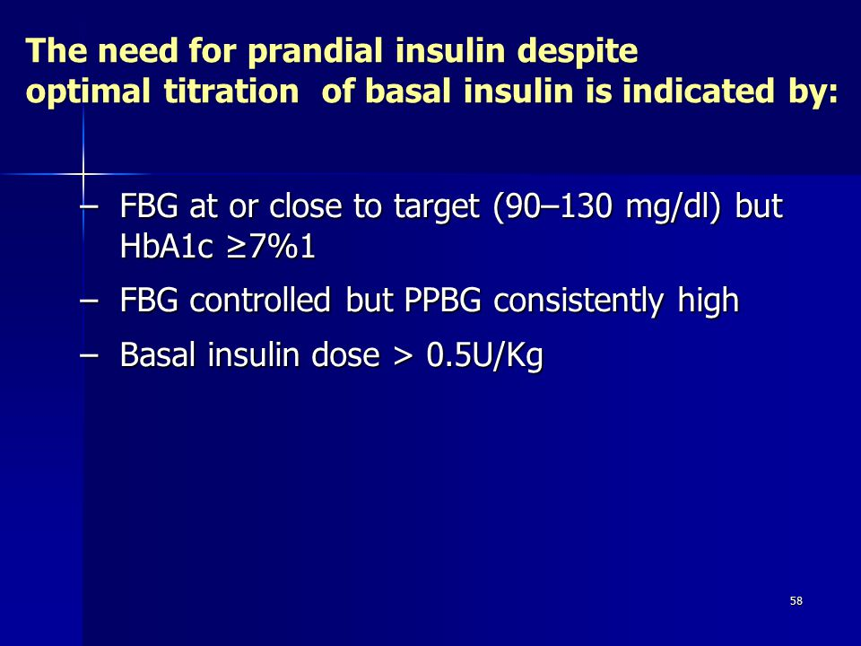 58 –FBG at or close to target (90–130 mg/dl) but HbA1c ≥7%1 –FBG controlled but PPBG consistently high –Basal insulin dose > 0.5U/Kg The need for prandial insulin despite optimal titration of basal insulin is indicated by: