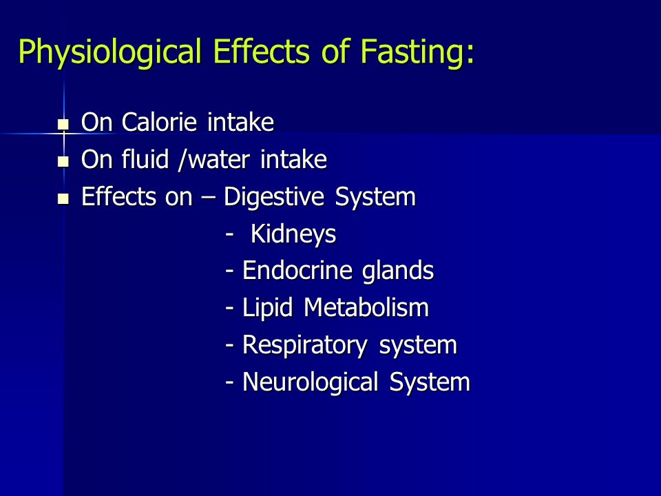 Physiological Effects of Fasting: On Calorie intake On Calorie intake On fluid /water intake On fluid /water intake Effects on – Digestive System Effects on – Digestive System - Kidneys - Kidneys - Endocrine glands - Endocrine glands - Lipid Metabolism - Lipid Metabolism - Respiratory system - Respiratory system - Neurological System - Neurological System