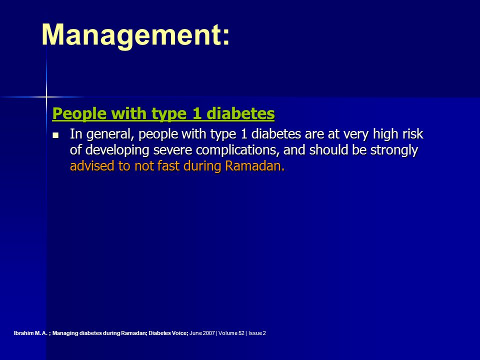 People with type 1 diabetes In general, people with type 1 diabetes are at very high risk of developing severe complications, and should be strongly advised to not fast during Ramadan.