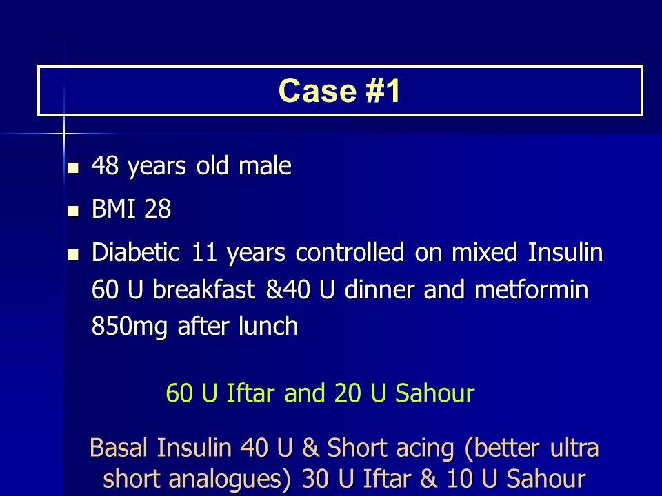 48 years old male 48 years old male BMI 28 BMI 28 Diabetic 11 years controlled on mixed Insulin 60 U breakfast &40 U dinner and metformin 850mg after lunch Diabetic 11 years controlled on mixed Insulin 60 U breakfast &40 U dinner and metformin 850mg after lunch Case #1 Basal Insulin 40 U & Short acing (better ultra short analogues) 30 U Iftar & 10 U Sahour 60 U Iftar and 20 U Sahour