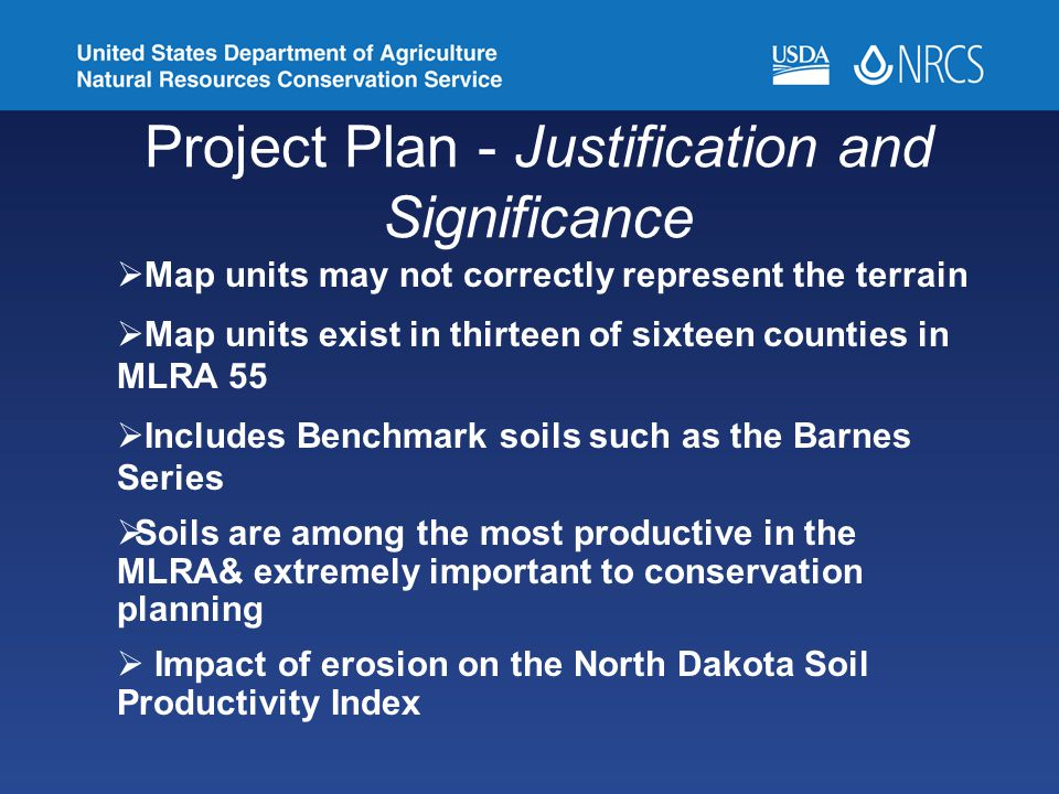 Project Plan - Justification and Significance  Map units may not correctly represent the terrain  Map units exist in thirteen of sixteen counties in MLRA 55  Includes Benchmark soils such as the Barnes Series  Soils are among the most productive in the MLRA& extremely important to conservation planning  Impact of erosion on the North Dakota Soil Productivity Index