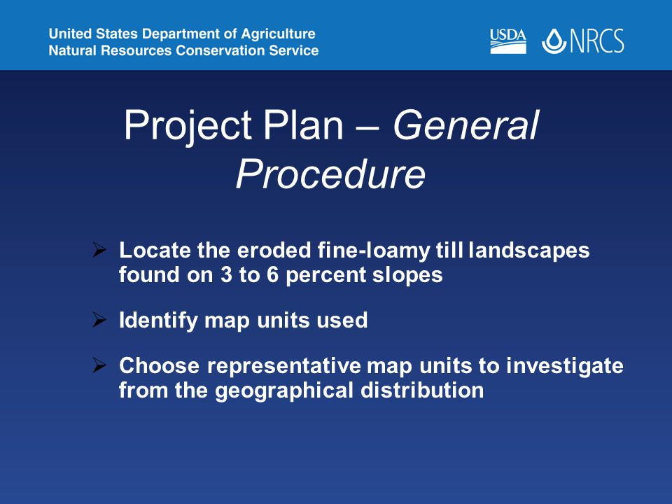 Project Plan – General Procedure  Locate the eroded fine-loamy till landscapes found on 3 to 6 percent slopes  Identify map units used  Choose representative map units to investigate from the geographical distribution
