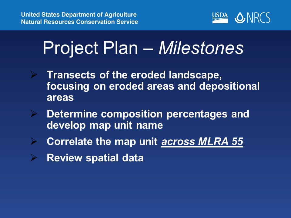 Project Plan – Milestones  Transects of the eroded landscape, focusing on eroded areas and depositional areas  Determine composition percentages and develop map unit name  Correlate the map unit across MLRA 55  Review spatial data