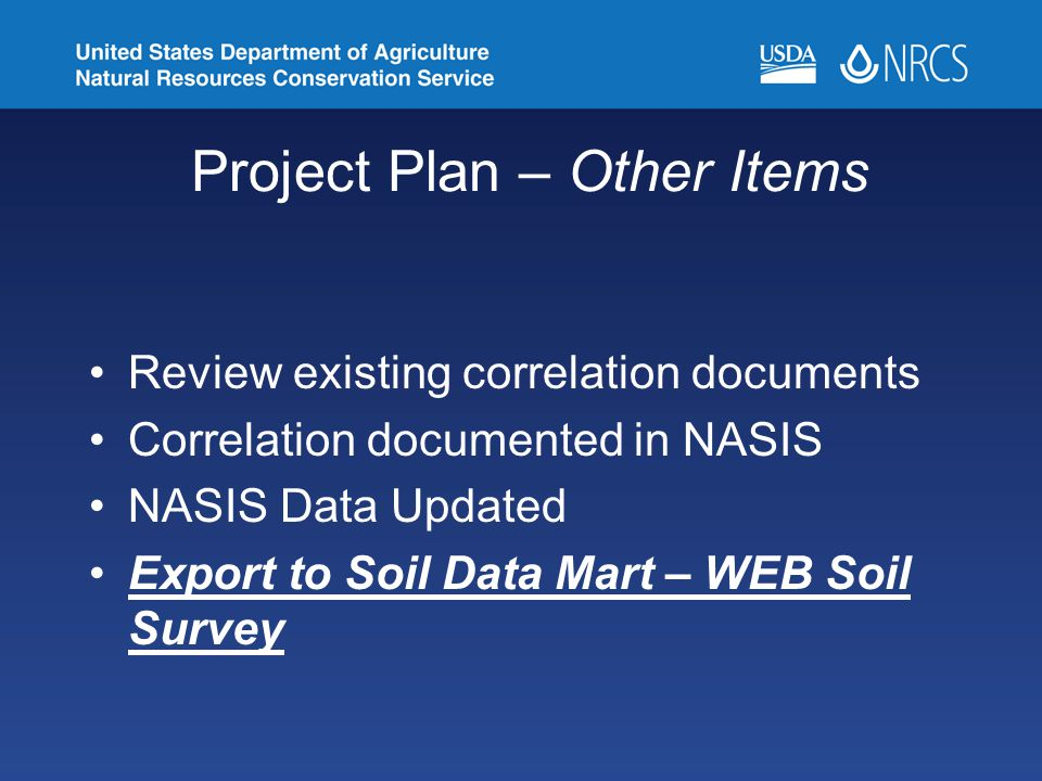 Project Plan – Other Items Review existing correlation documents Correlation documented in NASIS NASIS Data Updated Export to Soil Data Mart – WEB Soil Survey