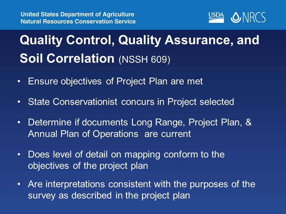 Quality Control, Quality Assurance, and Soil Correlation (NSSH 609) Ensure objectives of Project Plan are met State Conservationist concurs in Project selected Determine if documents Long Range, Project Plan, & Annual Plan of Operations are current Does level of detail on mapping conform to the objectives of the project plan Are interpretations consistent with the purposes of the survey as described in the project plan