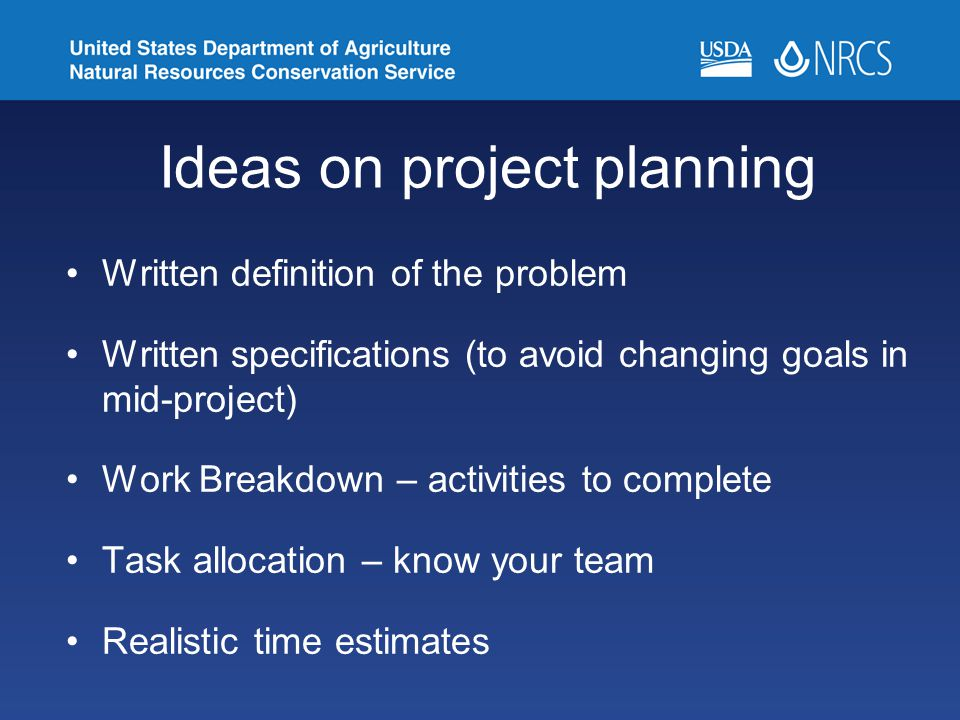 Ideas on project planning Written definition of the problem Written specifications (to avoid changing goals in mid-project) Work Breakdown – activities to complete Task allocation – know your team Realistic time estimates