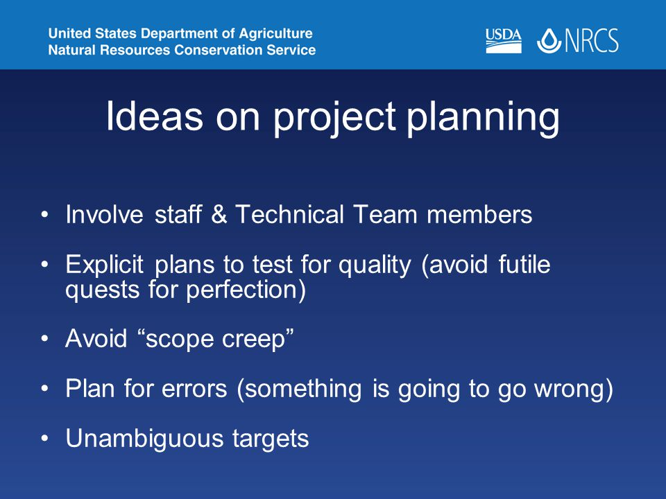 Ideas on project planning Involve staff & Technical Team members Explicit plans to test for quality (avoid futile quests for perfection) Avoid scope creep Plan for errors (something is going to go wrong) Unambiguous targets